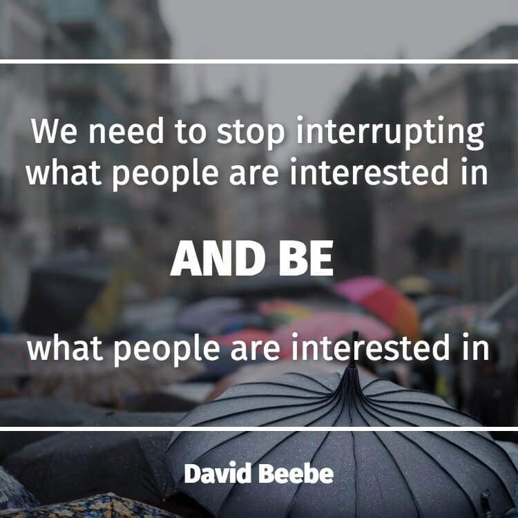 a2a1a72659 We need to stop interrupting what people are interested in and be what  people are interested