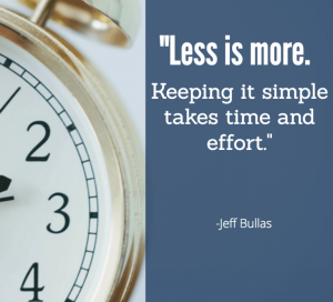 Less is more. Keeping it simple takes time and effort